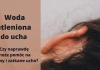Jak działa woda utleniona do ucha na szumy, woskowinę lub zatkany przewód słuchowy?